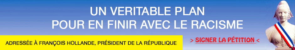 bandeau pétition UN VERITABLE PLAN POUR EN FINIR AVEC LE RACISMEAdressée à François Hollande, Président de la République